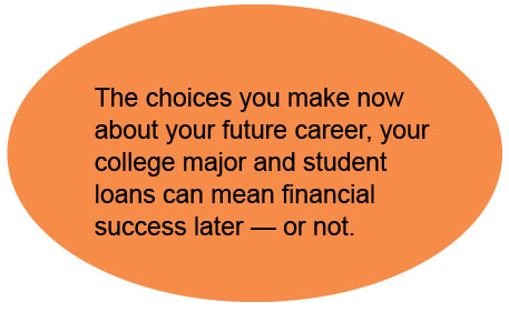 The choices you make now about your future career, your college major and student loans can mean financial success later — or not.